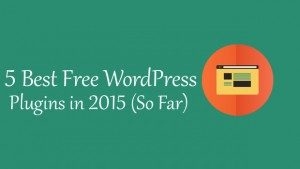 5 Best Free WordPress Plugins in 2015 (So Far)