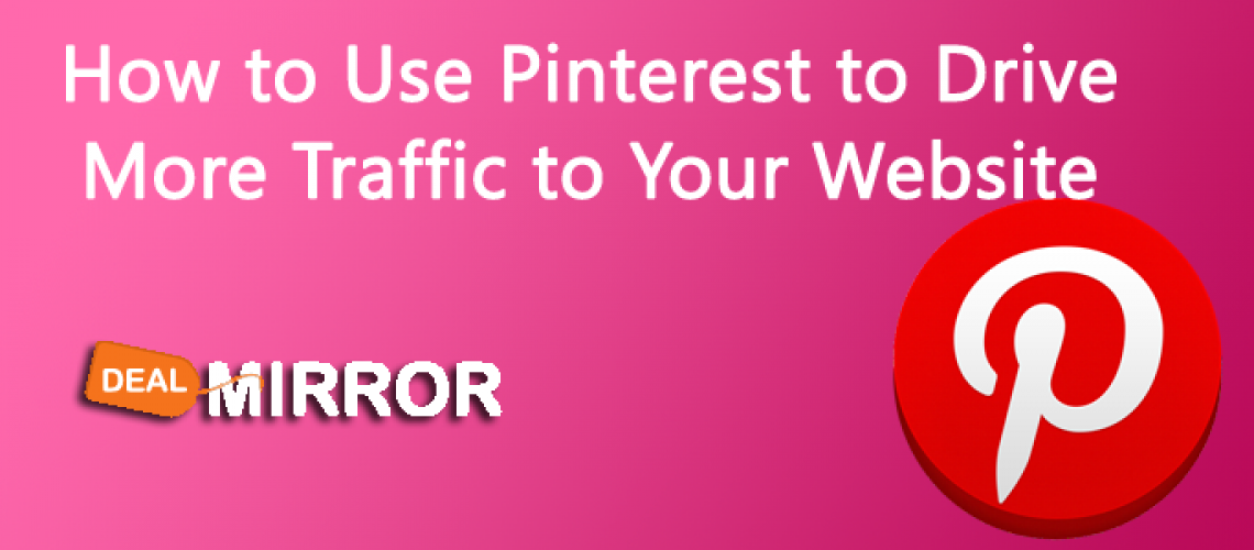 How to Use Pinterest to Drive More Traffic to Your Website-Dealmirror