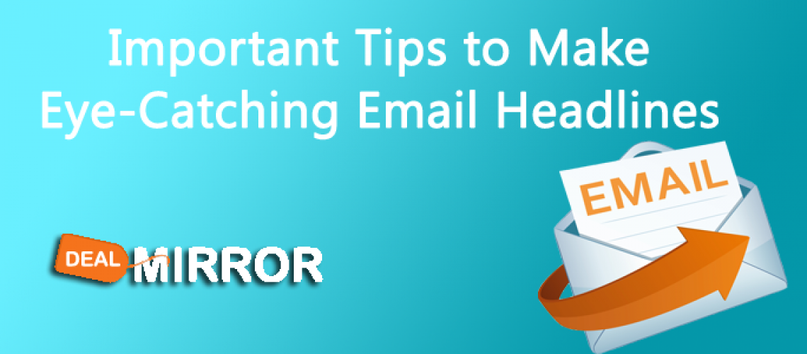 Important Tips to Make Eye-Catching Email Headlines-Dealmirror